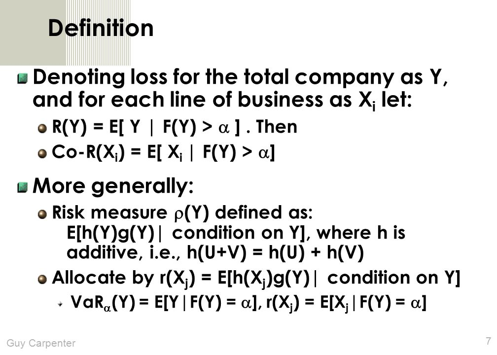 Guy Carpenter 7 Definition Denoting loss for the total company as Y, and for each line of business as X i let: R(Y) = E[ Y | F(Y) >  ].