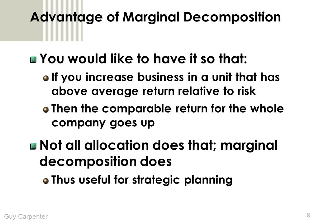Guy Carpenter 9 Advantage of Marginal Decomposition You would like to have it so that: If you increase business in a unit that has above average return relative to risk Then the comparable return for the whole company goes up Not all allocation does that; marginal decomposition does Thus useful for strategic planning