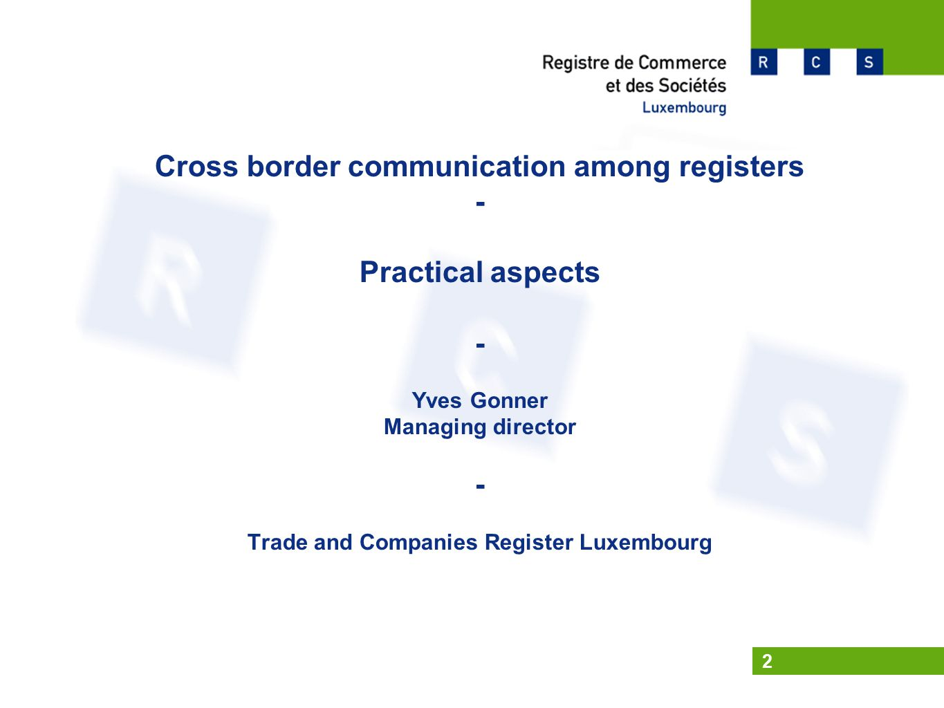 2 Cross border communication among registers - Practical aspects - Yves Gonner Managing director - Trade and Companies Register Luxembourg