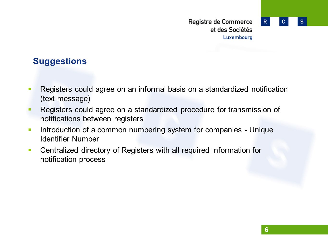 6 Suggestions  Registers could agree on an informal basis on a standardized notification (text message)  Registers could agree on a standardized procedure for transmission of notifications between registers  Introduction of a common numbering system for companies - Unique Identifier Number  Centralized directory of Registers with all required information for notification process