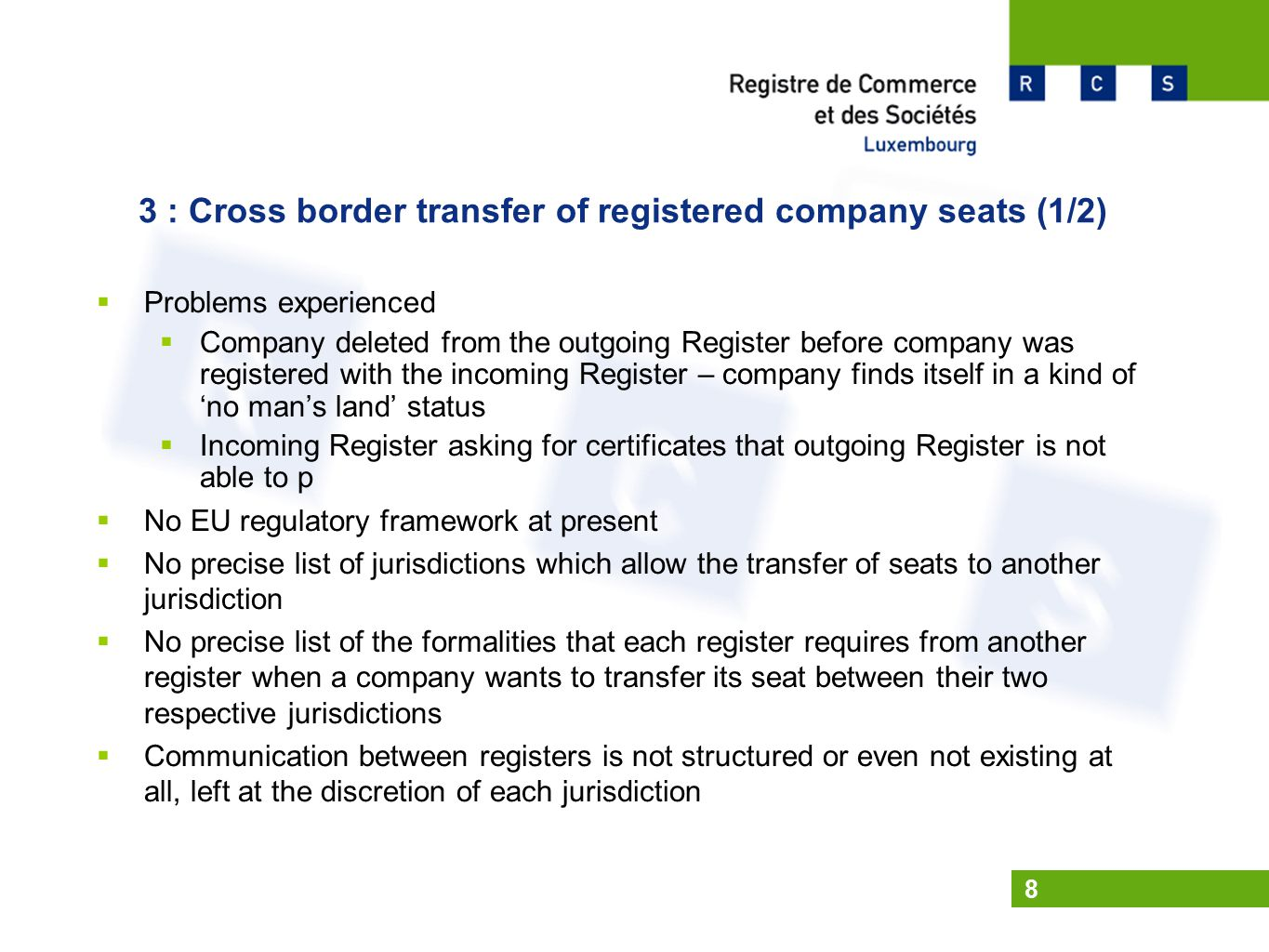 8 3 : Cross border transfer of registered company seats (1/2)  Problems experienced  Company deleted from the outgoing Register before company was registered with the incoming Register – company finds itself in a kind of 'no man's land' status  Incoming Register asking for certificates that outgoing Register is not able to p  No EU regulatory framework at present  No precise list of jurisdictions which allow the transfer of seats to another jurisdiction  No precise list of the formalities that each register requires from another register when a company wants to transfer its seat between their two respective jurisdictions  Communication between registers is not structured or even not existing at all, left at the discretion of each jurisdiction