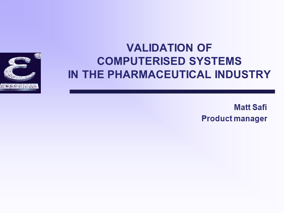VALIDATION OF COMPUTERISED SYSTEMS IN THE PHARMACEUTICAL INDUSTRY Matt Safi Product manager