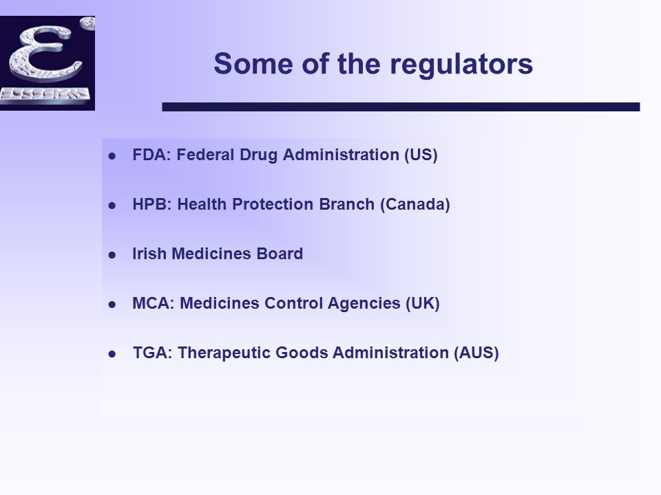 Some of the regulators l FDA: Federal Drug Administration (US) l HPB: Health Protection Branch (Canada) l Irish Medicines Board l MCA: Medicines Control Agencies (UK) l TGA: Therapeutic Goods Administration (AUS)