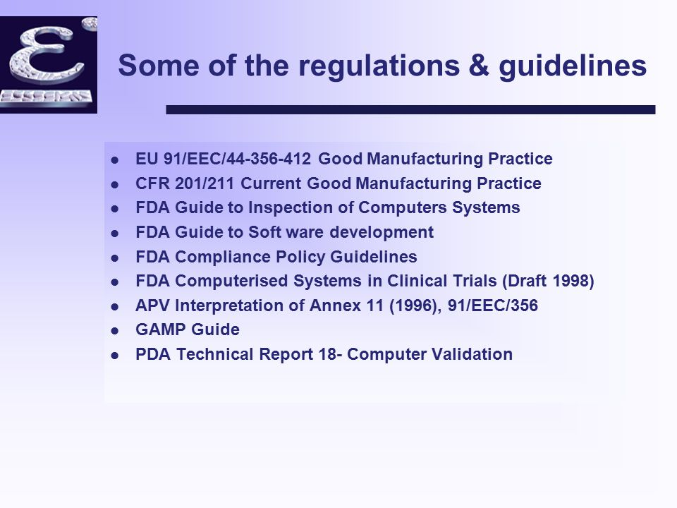 Some of the regulations & guidelines l EU 91/EEC/44-356-412 Good Manufacturing Practice l CFR 201/211 Current Good Manufacturing Practice l FDA Guide to Inspection of Computers Systems l FDA Guide to Soft ware development l FDA Compliance Policy Guidelines l FDA Computerised Systems in Clinical Trials (Draft 1998) l APV Interpretation of Annex 11 (1996), 91/EEC/356 l GAMP Guide l PDA Technical Report 18- Computer Validation