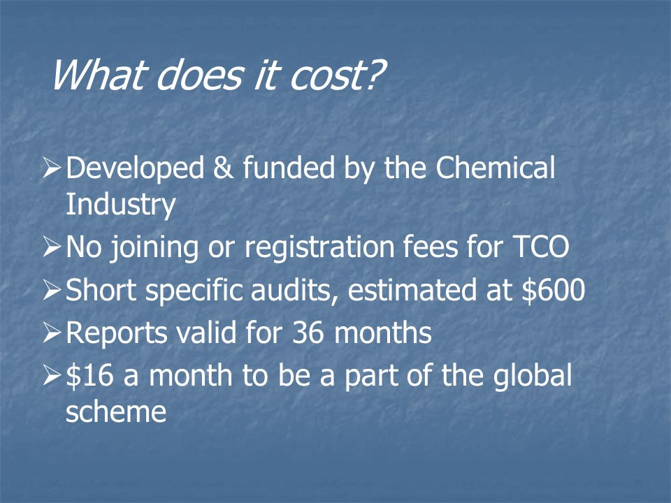   Developed & funded by the Chemical Industry   No joining or registration fees for TCO   Short specific audits, estimated at $600   Reports valid for 36 months   $16 a month to be a part of the global scheme What does it cost?