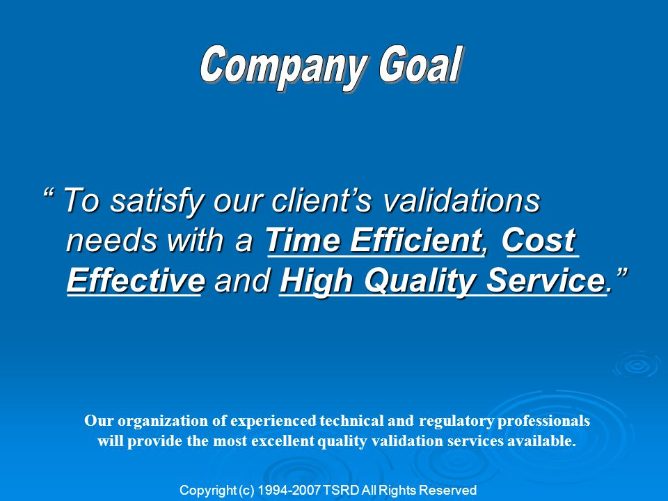 To satisfy our client's validations needs with a Time Efficient, Cost Effective and High Quality Service. Our organization of experienced technical and regulatory professionals will provide the most excellent quality validation services available.