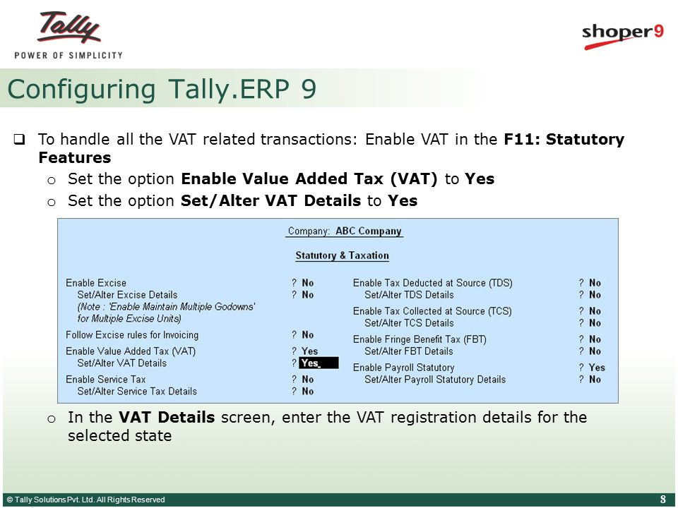 © Tally Solutions Pvt. Ltd. All Rights Reserved 8 Configuring Tally.ERP 9  To handle all the VAT related transactions: Enable VAT in the F11: Statuto