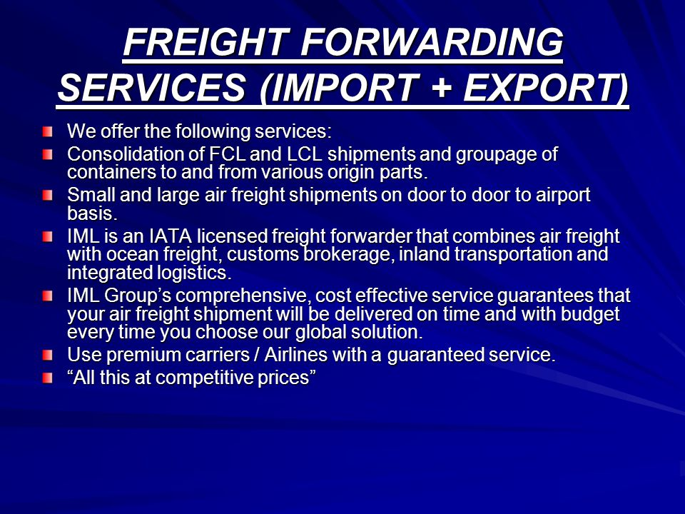 FREIGHT FORWARDING SERVICES (IMPORT + EXPORT) We offer the following services: Consolidation of FCL and LCL shipments and groupage of containers to an