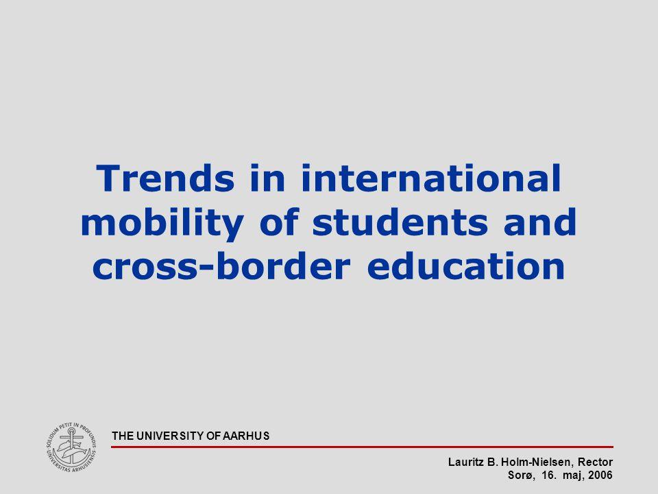 Lauritz B. Holm-Nielsen, Rector Sorø, 16. maj, 2006 THE UNIVERSITY OF AARHUS Trends in international mobility of students and cross-border education
