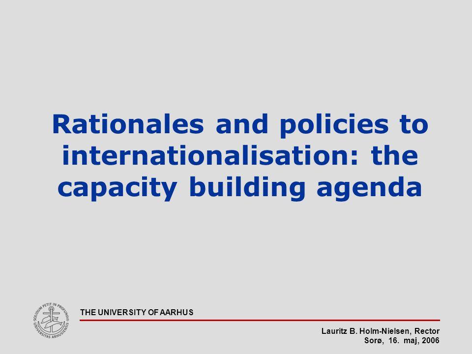 Lauritz B. Holm-Nielsen, Rector Sorø, 16. maj, 2006 THE UNIVERSITY OF AARHUS Rationales and policies to internationalisation: the capacity building ag