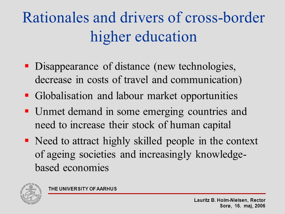 Lauritz B. Holm-Nielsen, Rector Sorø, 16. maj, 2006 THE UNIVERSITY OF AARHUS Rationales and drivers of cross-border higher education  Disappearance o