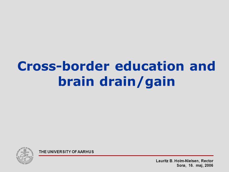 Lauritz B. Holm-Nielsen, Rector Sorø, 16. maj, 2006 THE UNIVERSITY OF AARHUS Cross-border education and brain drain/gain