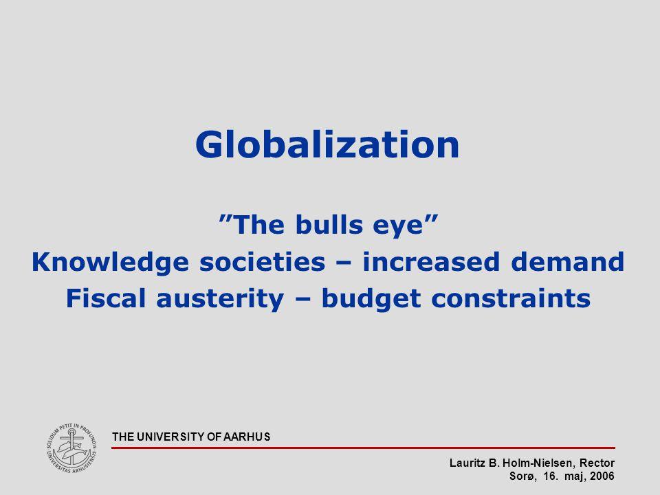 """Lauritz B. Holm-Nielsen, Rector Sorø, 16. maj, 2006 THE UNIVERSITY OF AARHUS Globalization """"The bulls eye"""" Knowledge societies – increased demand Fisc"""