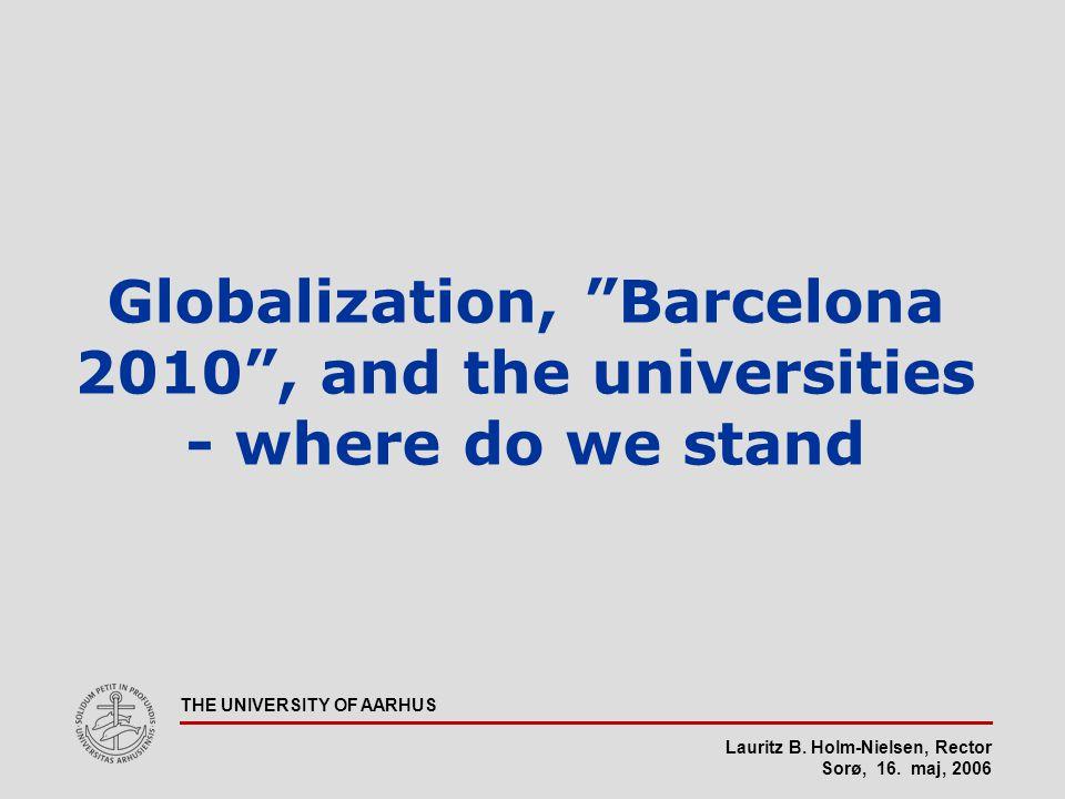 "Lauritz B. Holm-Nielsen, Rector Sorø, 16. maj, 2006 THE UNIVERSITY OF AARHUS Globalization, ""Barcelona 2010"", and the universities - where do we stand"