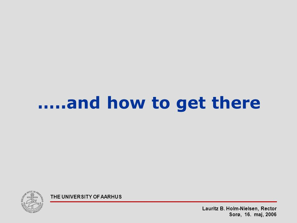 Lauritz B. Holm-Nielsen, Rector Sorø, 16. maj, 2006 THE UNIVERSITY OF AARHUS …..and how to get there