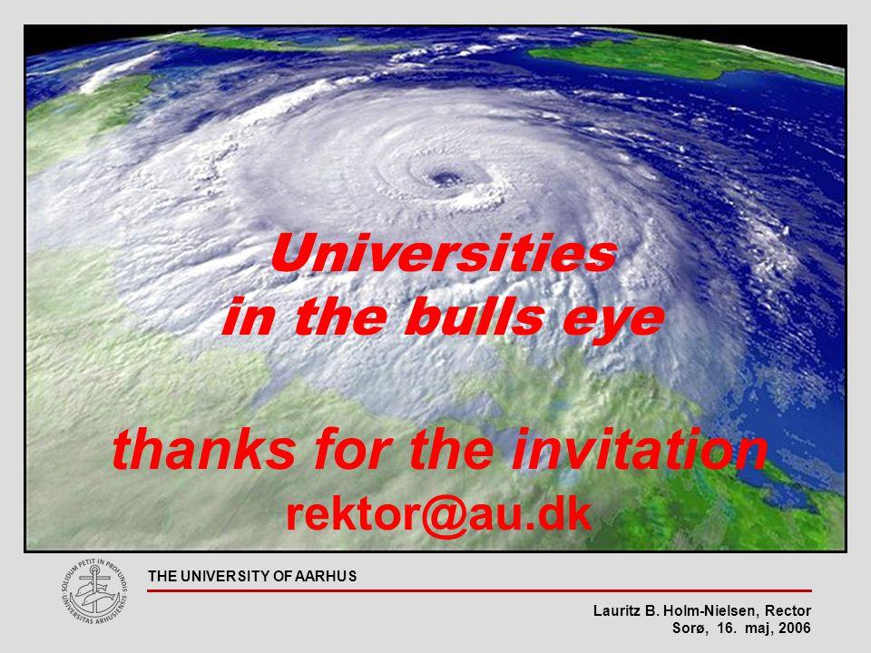 Lauritz B. Holm-Nielsen, Rector Sorø, 16. maj, 2006 THE UNIVERSITY OF AARHUS Universities in the bulls eye thanks for the invitation rektor@au.dk