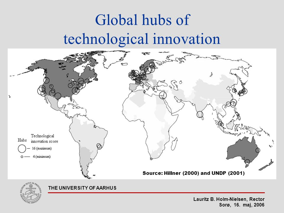Lauritz B. Holm-Nielsen, Rector Sorø, 16. maj, 2006 THE UNIVERSITY OF AARHUS Global hubs of technological innovation Source: Hillner (2000) and UNDP (