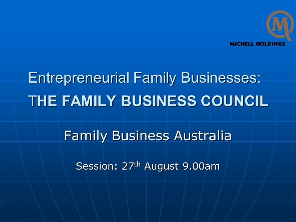 Entrepreneurial Family Businesses: THE FAMILY BUSINESS COUNCIL Family Business Australia Session: 27 th August 9.00am