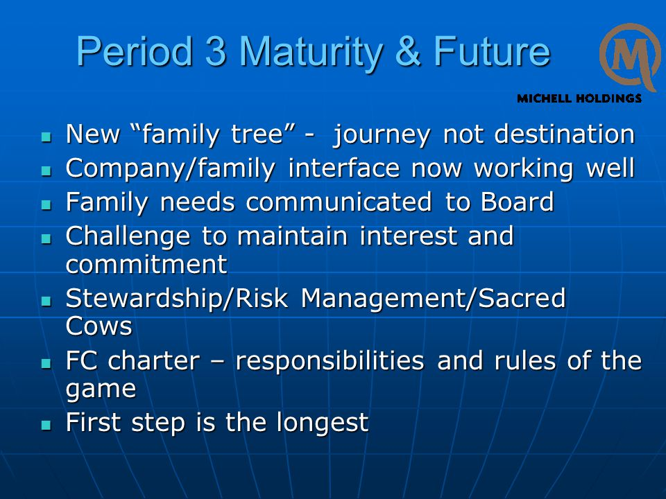 Period 3 Maturity & Future New family tree - journey not destination New family tree - journey not destination Company/family interface now working well Company/family interface now working well Family needs communicated to Board Family needs communicated to Board Challenge to maintain interest and commitment Challenge to maintain interest and commitment Stewardship/Risk Management/Sacred Cows Stewardship/Risk Management/Sacred Cows FC charter – responsibilities and rules of the game FC charter – responsibilities and rules of the game First step is the longest First step is the longest