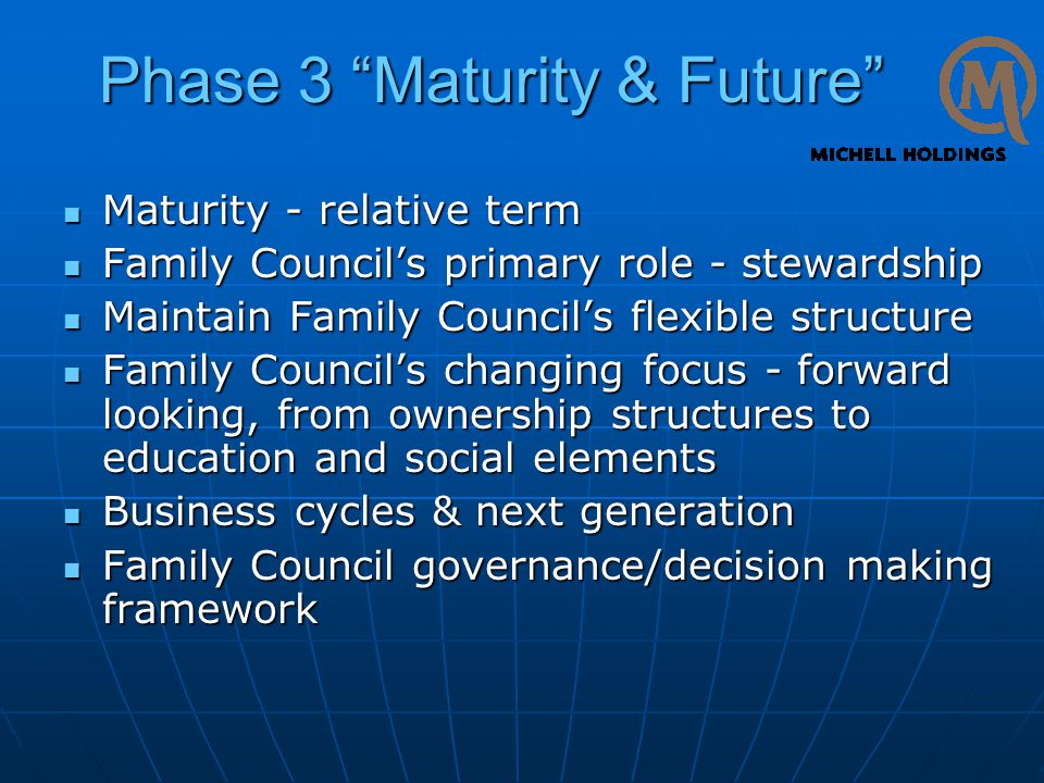 Phase 3 Maturity & Future Maturity - relative term Maturity - relative term Family Council's primary role - stewardship Family Council's primary role - stewardship Maintain Family Council's flexible structure Maintain Family Council's flexible structure Family Council's changing focus - forward looking, from ownership structures to education and social elements Family Council's changing focus - forward looking, from ownership structures to education and social elements Business cycles & next generation Business cycles & next generation Family Council governance/decision making framework Family Council governance/decision making framework