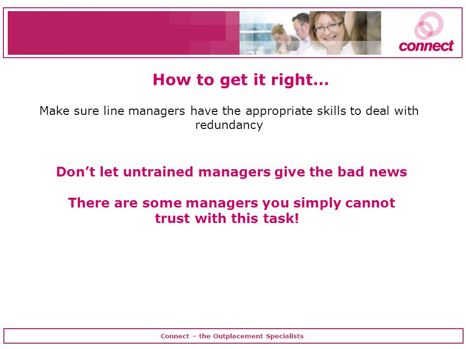 Connect – the Outplacement Specialists Make sure line managers have the appropriate skills to deal with redundancy How to get it right… Don't let untrained managers give the bad news There are some managers you simply cannot trust with this task!