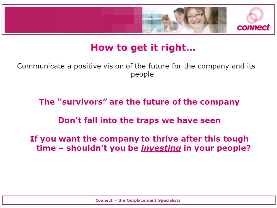 Connect – the Outplacement Specialists Communicate a positive vision of the future for the company and its people How to get it right… The survivors are the future of the company Don't fall into the traps we have seen If you want the company to thrive after this tough time – shouldn't you be investing in your people