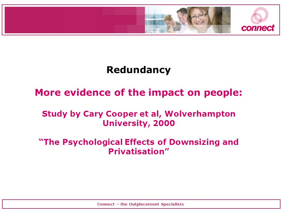 Connect – the Outplacement Specialists Redundancy More evidence of the impact on people: Study by Cary Cooper et al, Wolverhampton University, 2000 The Psychological Effects of Downsizing and Privatisation