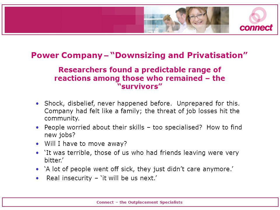 Connect – the Outplacement Specialists Power Company – Downsizing and Privatisation Researchers found a predictable range of reactions among those who remained – the survivors Shock, disbelief, never happened before.