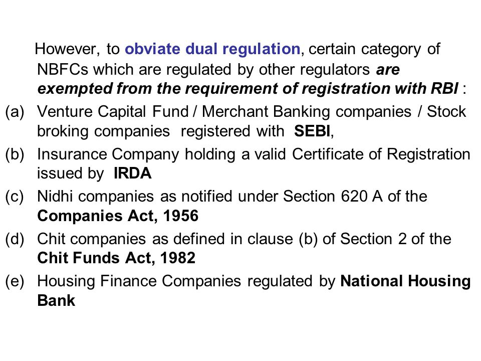 However, to obviate dual regulation, certain category of NBFCs which are regulated by other regulators are exempted from the requirement of registration with RBI : (a)Venture Capital Fund / Merchant Banking companies / Stock broking companies registered with SEBI, (b)Insurance Company holding a valid Certificate of Registration issued by IRDA (c)Nidhi companies as notified under Section 620 A of the Companies Act, 1956 (d)Chit companies as defined in clause (b) of Section 2 of the Chit Funds Act, 1982 (e)Housing Finance Companies regulated by National Housing Bank