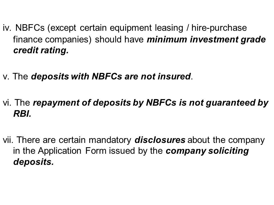 iv. NBFCs (except certain equipment leasing / hire-purchase finance companies) should have minimum investment grade credit rating. v. The deposits wit
