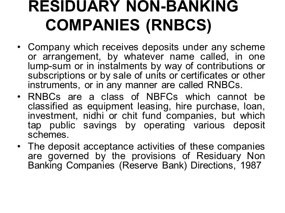 RESIDUARY NON-BANKING COMPANIES (RNBCS) Company which receives deposits under any scheme or arrangement, by whatever name called, in one lump-sum or in instalments by way of contributions or subscriptions or by sale of units or certificates or other instruments, or in any manner are called RNBCs.