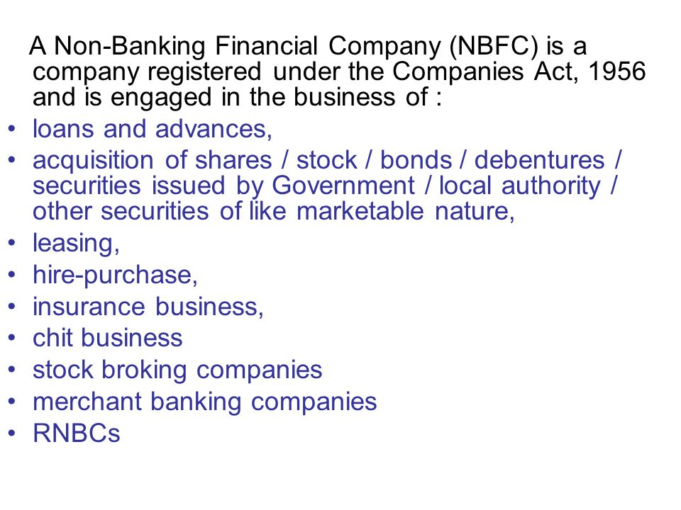 A Non-Banking Financial Company (NBFC) is a company registered under the Companies Act, 1956 and is engaged in the business of : loans and advances, a