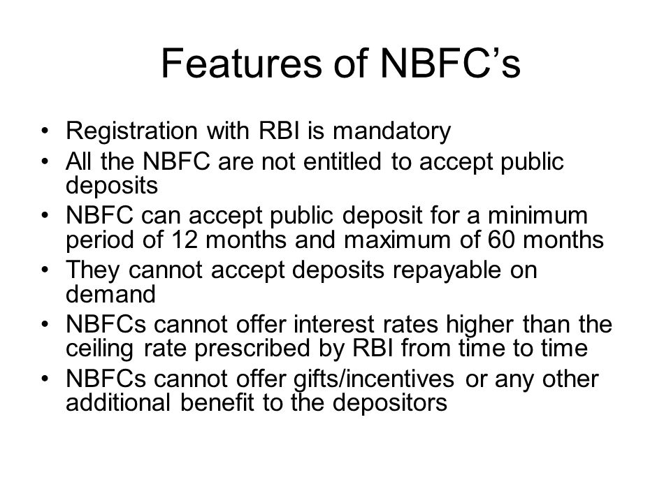 Features of NBFC's Registration with RBI is mandatory All the NBFC are not entitled to accept public deposits NBFC can accept public deposit for a minimum period of 12 months and maximum of 60 months They cannot accept deposits repayable on demand NBFCs cannot offer interest rates higher than the ceiling rate prescribed by RBI from time to time NBFCs cannot offer gifts/incentives or any other additional benefit to the depositors