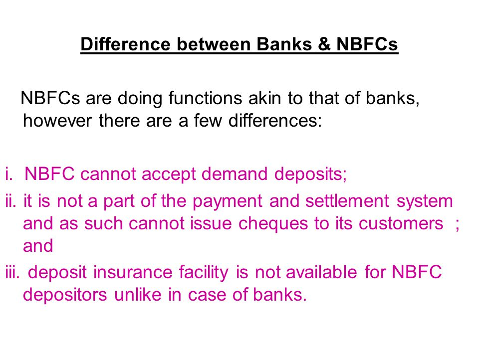 Difference between Banks & NBFCs NBFCs are doing functions akin to that of banks, however there are a few differences: i. NBFC cannot accept demand de