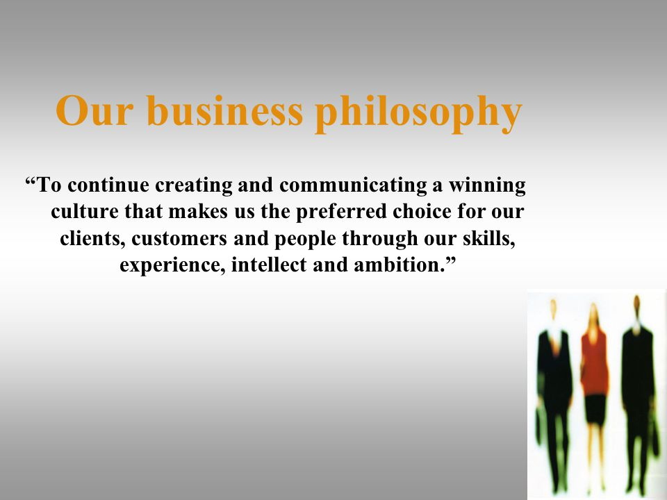 Our business philosophy To continue creating and communicating a winning culture that makes us the preferred choice for our clients, customers and people through our skills, experience, intellect and ambition.