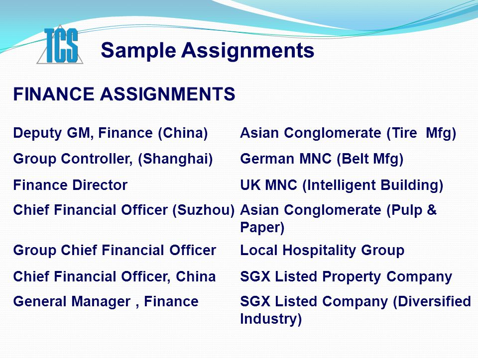 Sample Assignments FINANCE ASSIGNMENTS Deputy GM, Finance (China)Asian Conglomerate (Tire Mfg) Group Controller, (Shanghai) German MNC (Belt Mfg) Finance DirectorUK MNC (Intelligent Building) Chief Financial Officer (Suzhou)Asian Conglomerate (Pulp & Paper) Group Chief Financial OfficerLocal Hospitality Group Chief Financial Officer, ChinaSGX Listed Property Company General Manager, FinanceSGX Listed Company (Diversified Industry)