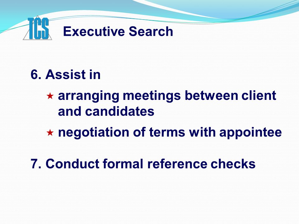 6.Assist in  arranging meetings between client and candidates  negotiation of terms with appointee 7.Conduct formal reference checks Executive Searc