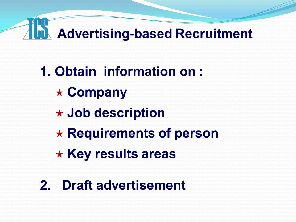 Advertising-based Recruitment 1.Obtain information on :  Company  Job description  Requirements of person  Key results areas 2. Draft advertisemen