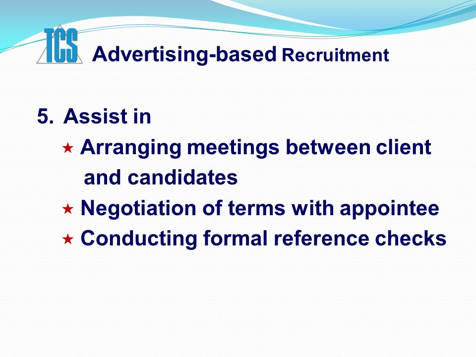 Advertising-based Recruitment 5.Assist in  Arranging meetings between client and candidates  Negotiation of terms with appointee  Conducting formal reference checks