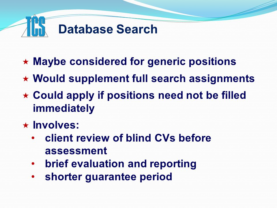 Database Search  Maybe considered for generic positions  Would supplement full search assignments  Could apply if positions need not be filled immediately  Involves: client review of blind CVs before assessment brief evaluation and reporting shorter guarantee period