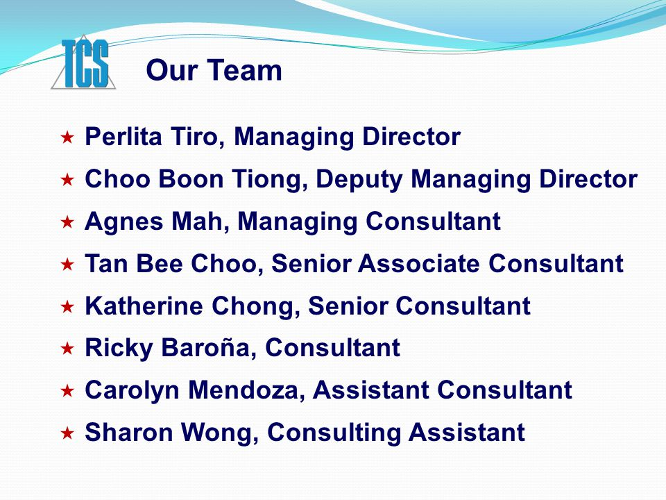 Our Team  Perlita Tiro, Managing Director  Choo Boon Tiong, Deputy Managing Director  Agnes Mah, Managing Consultant  Tan Bee Choo, Senior Associate Consultant  Katherine Chong, Senior Consultant  Ricky Baroña, Consultant  Carolyn Mendoza, Assistant Consultant  Sharon Wong, Consulting Assistant