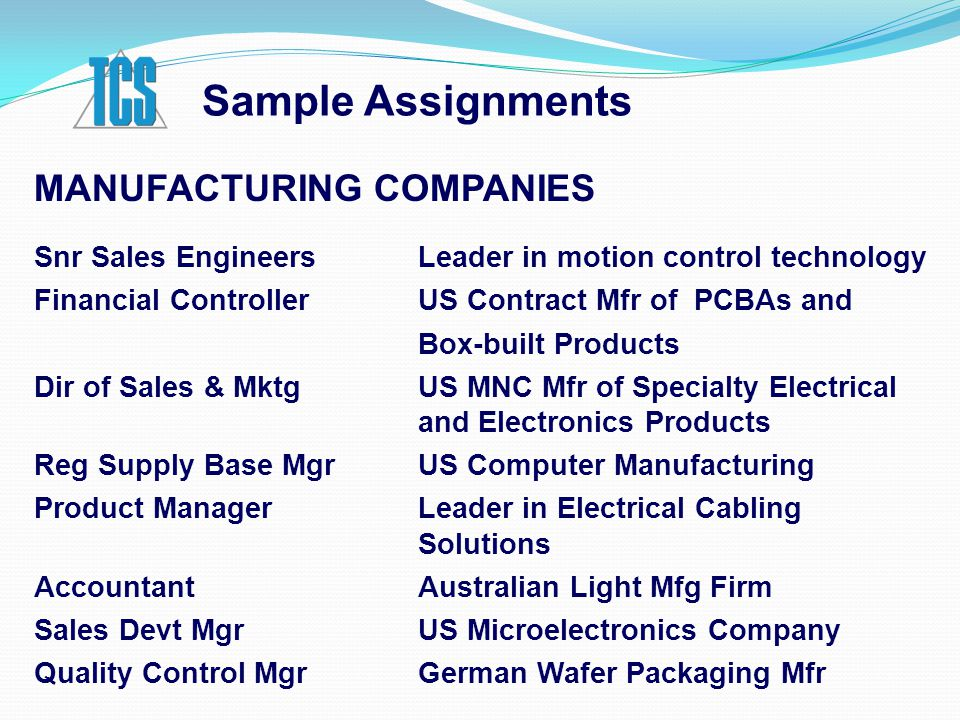 Sample Assignments MANUFACTURING COMPANIES Snr Sales EngineersLeader in motion control technology Financial Controller US Contract Mfr of PCBAs and Box-built Products Dir of Sales & Mktg US MNC Mfr of Specialty Electrical and Electronics Products Reg Supply Base Mgr US Computer Manufacturing Product Manager Leader in Electrical Cabling Solutions Accountant Australian Light Mfg Firm Sales Devt Mgr US Microelectronics Company Quality Control Mgr German Wafer Packaging Mfr