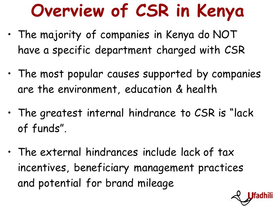 Overview of CSR in Kenya Most companies give based on requests made to them (re-active approach) Environmental, marketplace and workplace CSR concerns are handled by other departments and not seen as CSR The most important development need for managers involved in CSR is learning