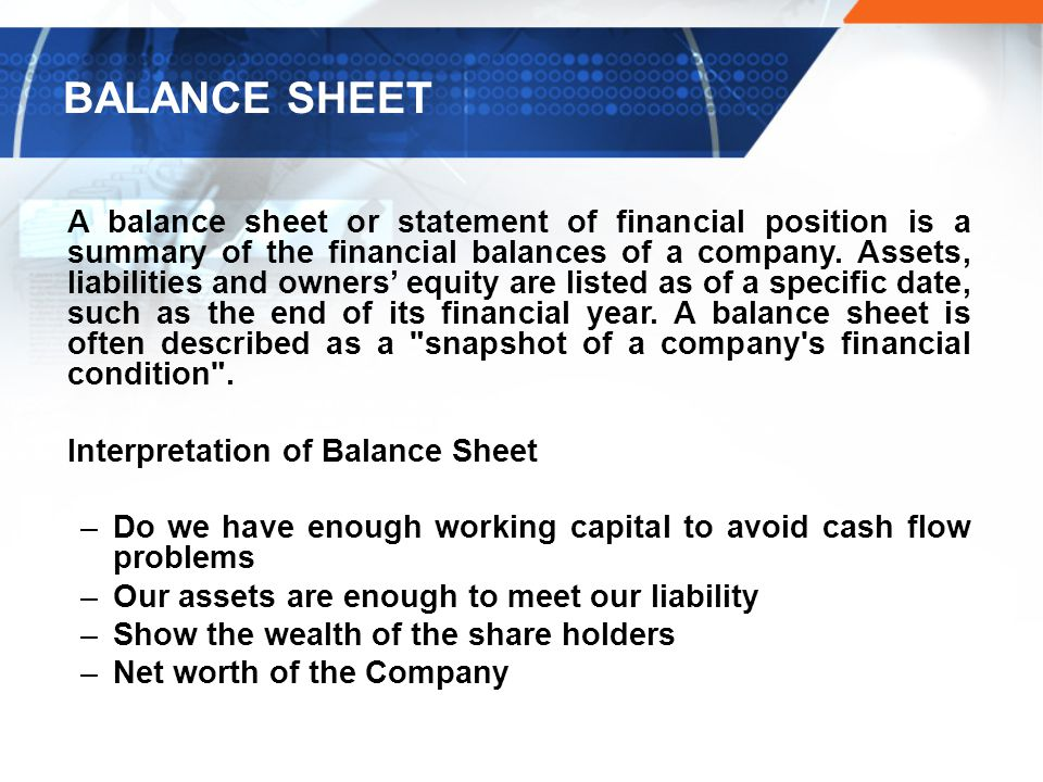 BALANCE SHEET A balance sheet or statement of financial position is a summary of the financial balances of a company.