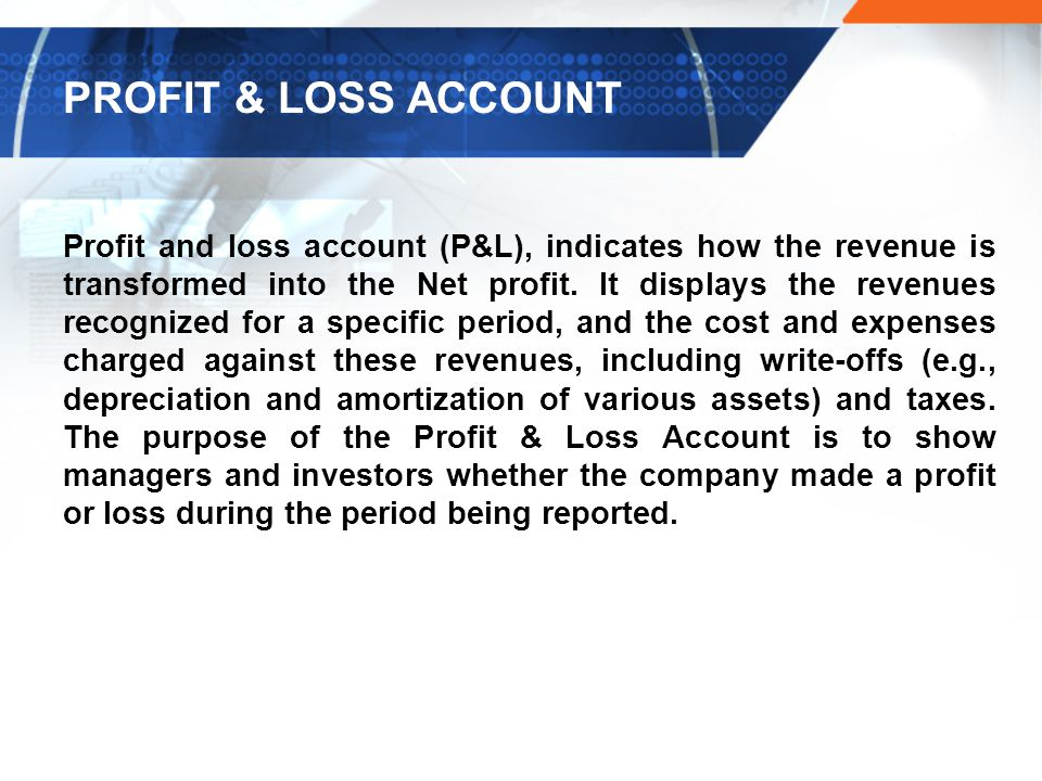 PROFIT & LOSS ACCOUNT Profit and loss account (P&L), indicates how the revenue is transformed into the Net profit.