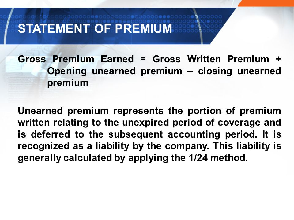 Gross Premium Earned = Gross Written Premium + Opening unearned premium – closing unearned premium Unearned premium represents the portion of premium written relating to the unexpired period of coverage and is deferred to the subsequent accounting period.