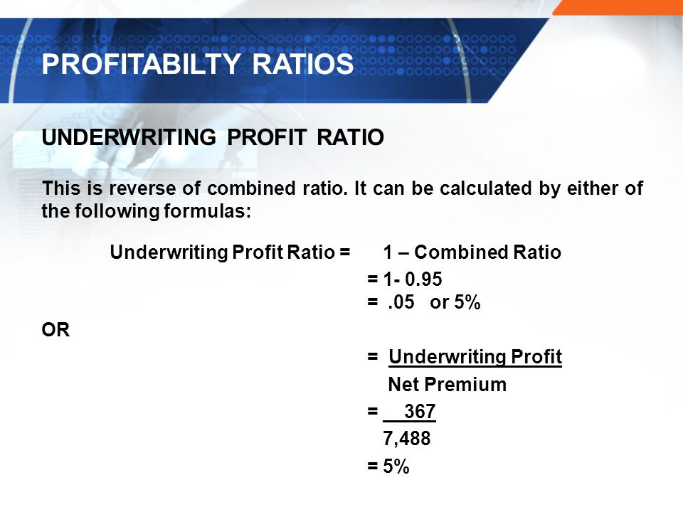 UNDERWRITING PROFIT RATIO This is reverse of combined ratio.