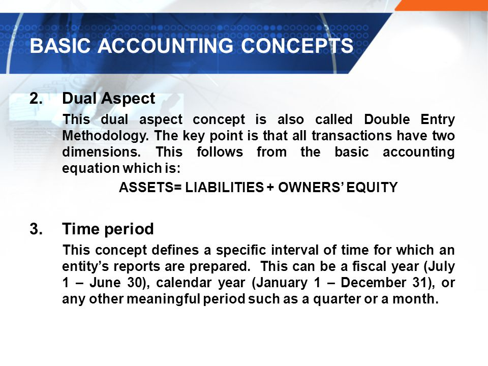 BASIC ACCOUNTING CONCEPTS 2.Dual Aspect This dual aspect concept is also called Double Entry Methodology.