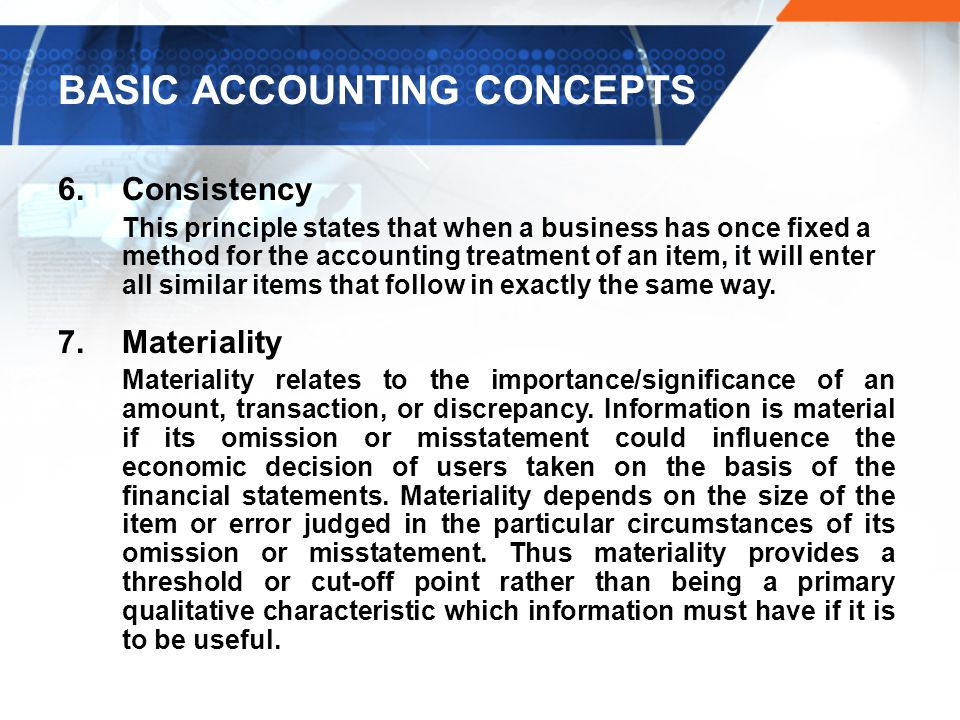 BASIC ACCOUNTING CONCEPTS 6.Consistency This principle states that when a business has once fixed a method for the accounting treatment of an item, it will enter all similar items that follow in exactly the same way.