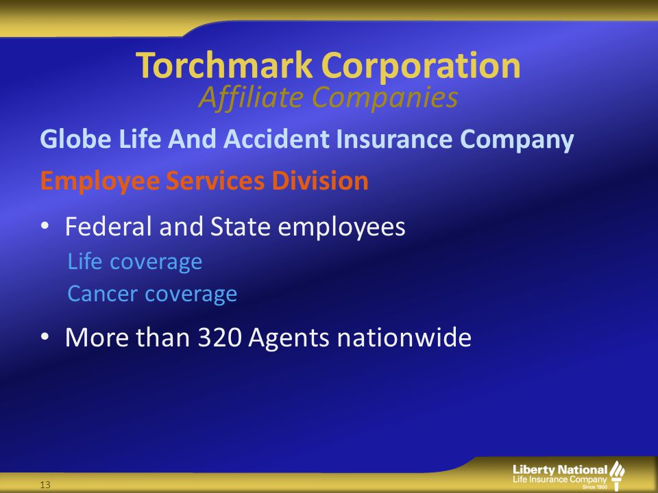 Torchmark Corporation Affiliate Companies Globe Life And Accident Insurance Company Employee Services Division Federal and State employees Life coverage Cancer coverage More than 320 Agents nationwide 13